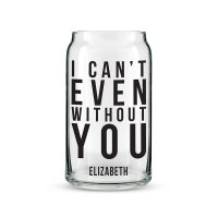 I Can't Even Without You Personalized Can Shaped Glass
